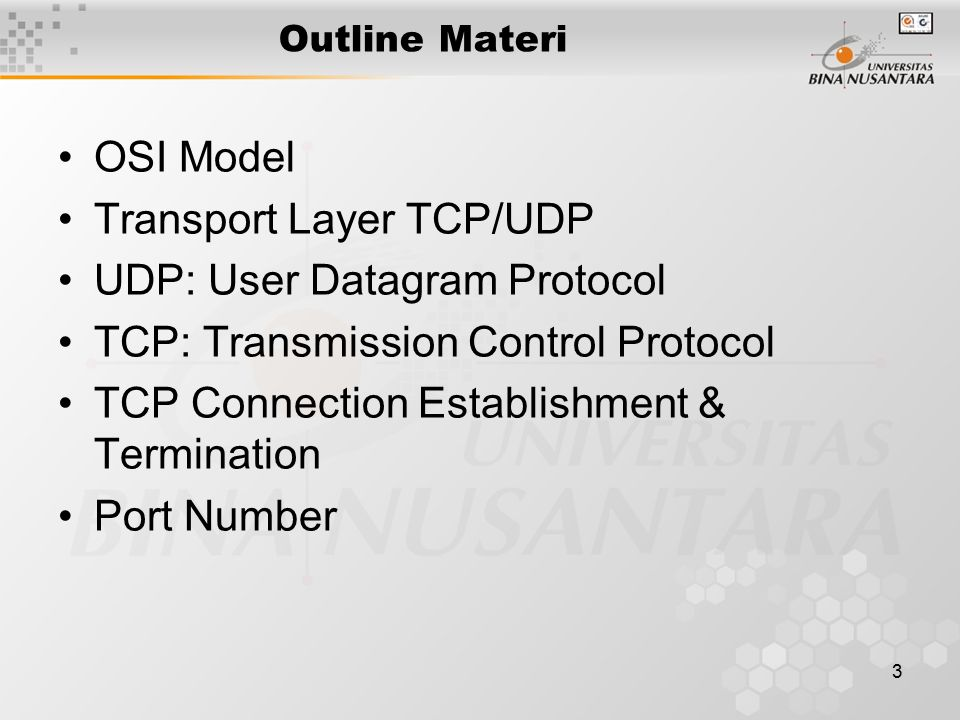 3 Outline Materi OSI Model Transport Layer TCP/UDP UDP: User Datagram Protocol TCP: Transmission Control Protocol TCP Connection Establishment & Termination Port Number