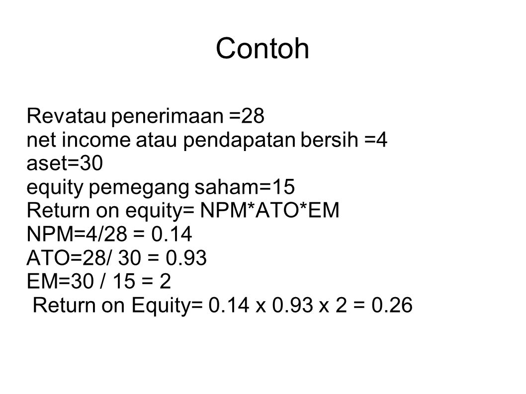 Contoh Revatau penerimaan =28 net income atau pendapatan bersih =4 aset=30 equity pemegang saham=15 Return on equity= NPM*ATO*EM NPM=4/28 = 0.14 ATO=2