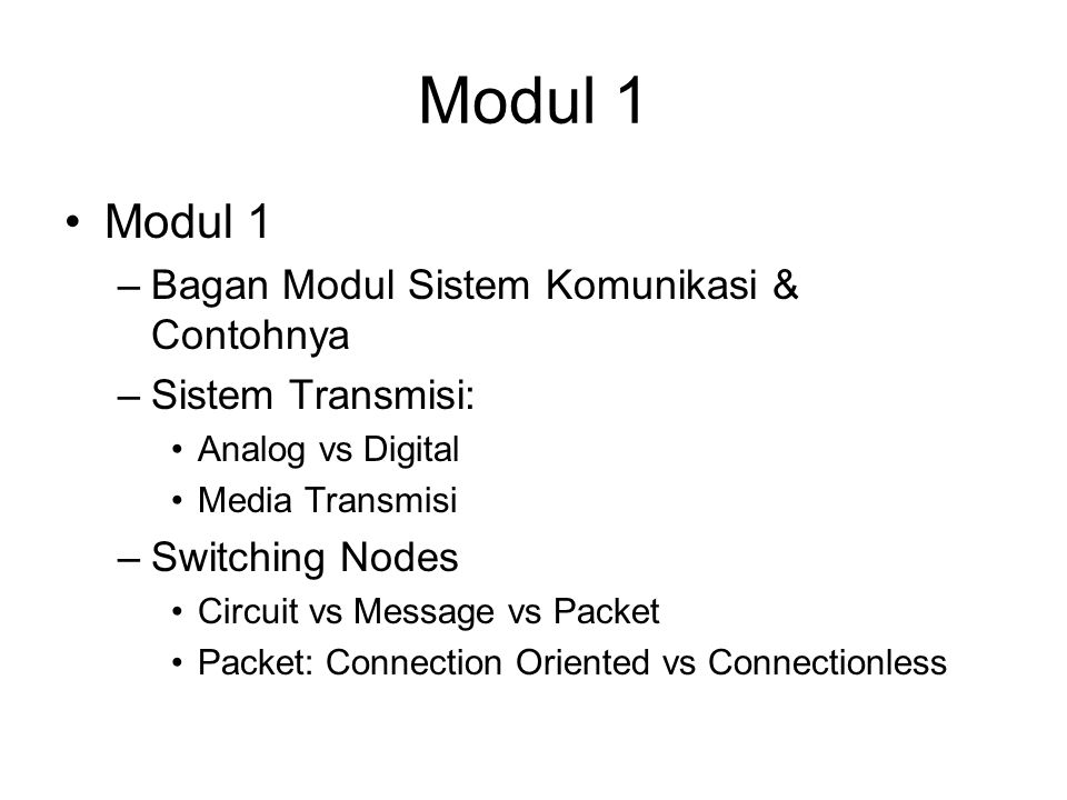 Modul 1 –Bagan Modul Sistem Komunikasi & Contohnya –Sistem Transmisi: Analog vs Digital Media Transmisi –Switching Nodes Circuit vs Message vs Packet