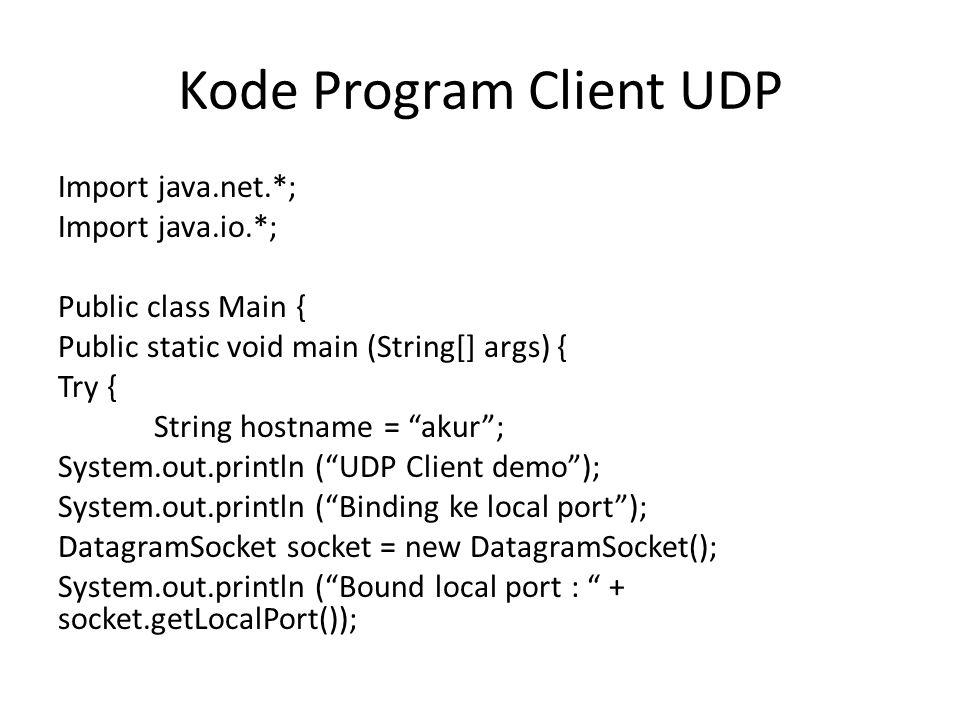 ByteArrayOutputStream stream = newByteArrayOutputStream(); PrintStreamOut = new PrintStream(stream); System.out.print ( Apakabar! ); byte[] barray = stream.toByteArray(); DatagramPacket packet = newDatagramPacket (barray, barray.length); System.out.println ( Target hostname: + hostname); InetAddressremote_addr = InetAddress.getByName(hostname); System.out.println ( IP Address Hostname: + remote_addr.getHostAddress()); Packet.setAddress (remote_addr); Packet.setPort (8088); Socket.send(packet); System.out.println ( Packet telah terkirim! ); } catch(Exception ex){ System.out.println ( Error: + ex.getMessage()); }