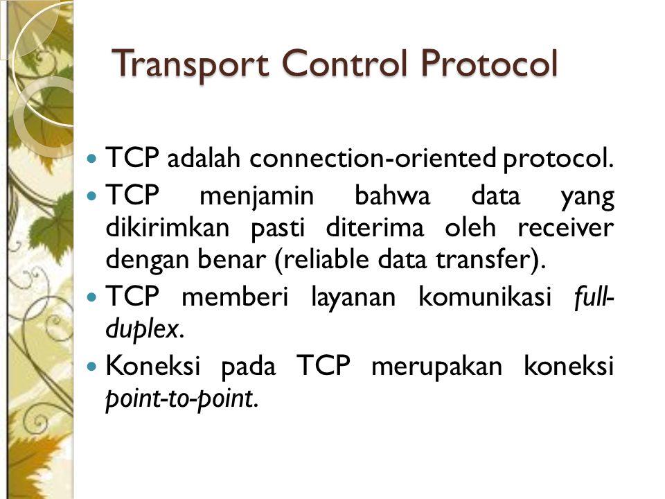 Transport Control Protocol TCP adalah connection-oriented protocol. TCP menjamin bahwa data yang dikirimkan pasti diterima oleh receiver dengan benar