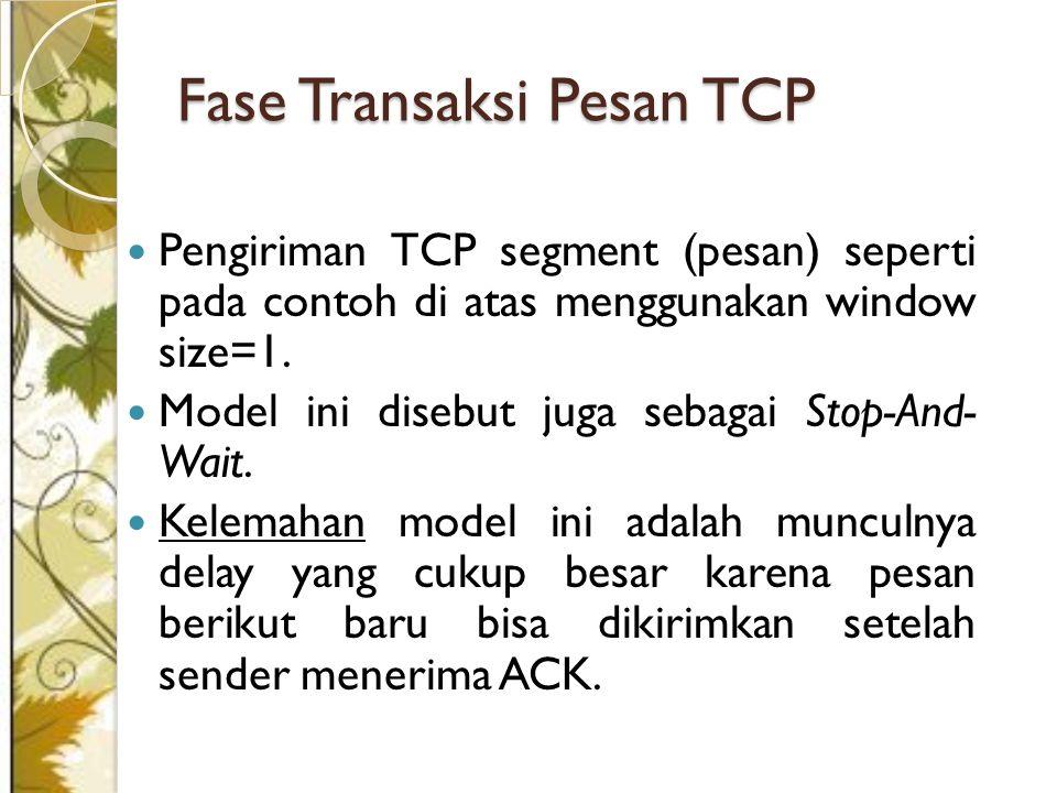 Pengiriman TCP segment (pesan) seperti pada contoh di atas menggunakan window size=1. Model ini disebut juga sebagai Stop-And- Wait. Kelemahan model i