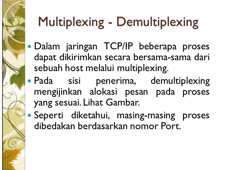 Multiplexing - Demultiplexing Dalam jaringan TCP/IP beberapa proses dapat dikirimkan secara bersama-sama dari sebuah host melalui multiplexing.