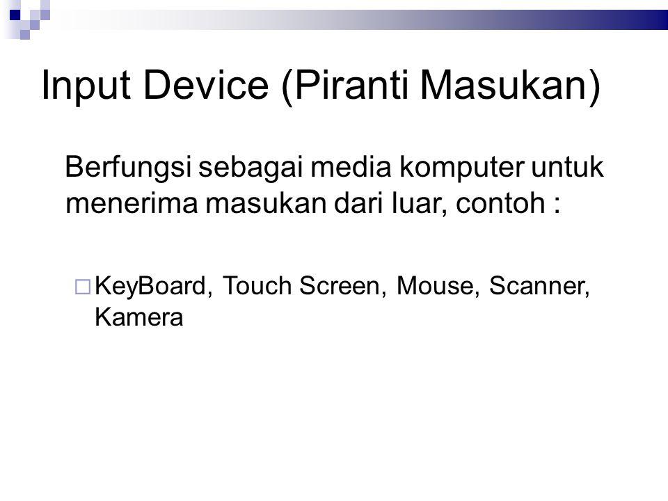 Input Device (Piranti Masukan) Berfungsi sebagai media komputer untuk menerima masukan dari luar, contoh :  KeyBoard, Touch Screen, Mouse, Scanner, K