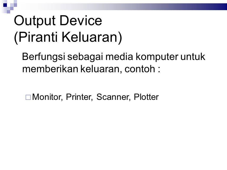Output Device (Piranti Keluaran) Berfungsi sebagai media komputer untuk memberikan keluaran, contoh :  Monitor, Printer, Scanner, Plotter
