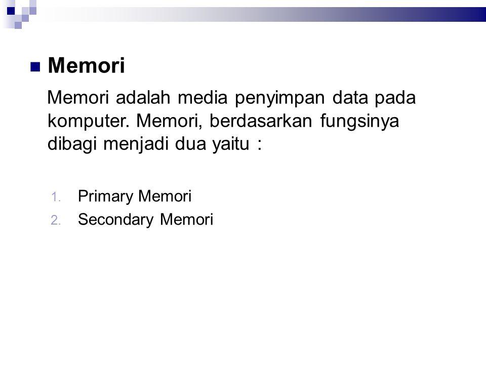 Memori Memori adalah media penyimpan data pada komputer. Memori, berdasarkan fungsinya dibagi menjadi dua yaitu : 1. Primary Memori 2. Secondary Memor