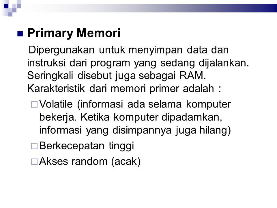 Primary Memori Dipergunakan untuk menyimpan data dan instruksi dari program yang sedang dijalankan. Seringkali disebut juga sebagai RAM. Karakteristik