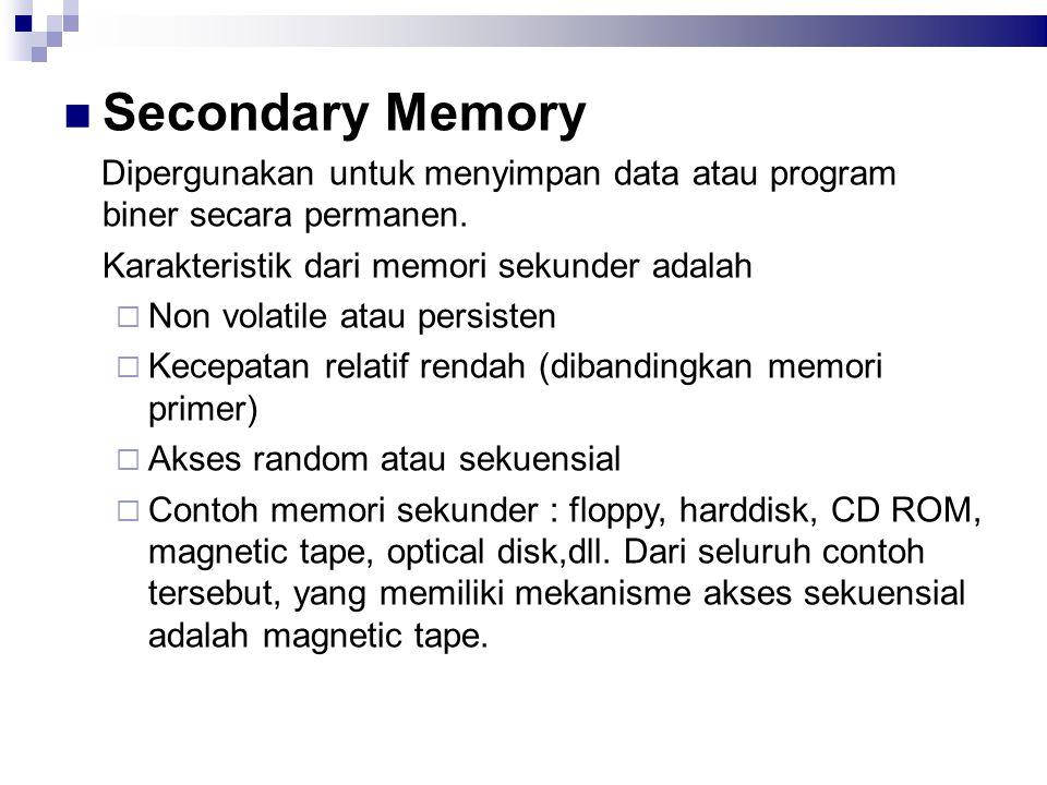 Secondary Memory Dipergunakan untuk menyimpan data atau program biner secara permanen. Karakteristik dari memori sekunder adalah  Non volatile atau p