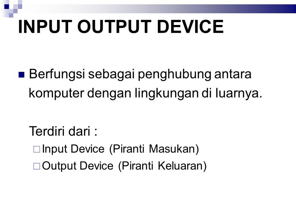 INPUT OUTPUT DEVICE Berfungsi sebagai penghubung antara komputer dengan lingkungan di luarnya. Terdiri dari :  Input Device (Piranti Masukan)  Outpu