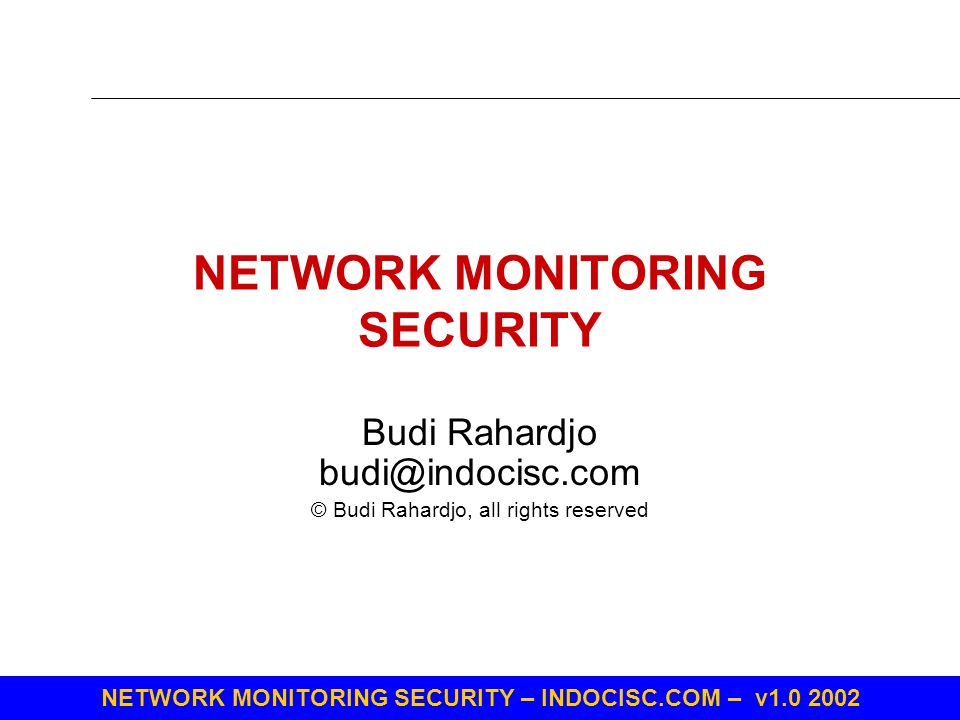 NETWORK MONITORING SECURITY – INDOCISC.COM – v1.0 2002 NETWORK MONITORING SECURITY Budi Rahardjo budi@indocisc.com © Budi Rahardjo, all rights reserve