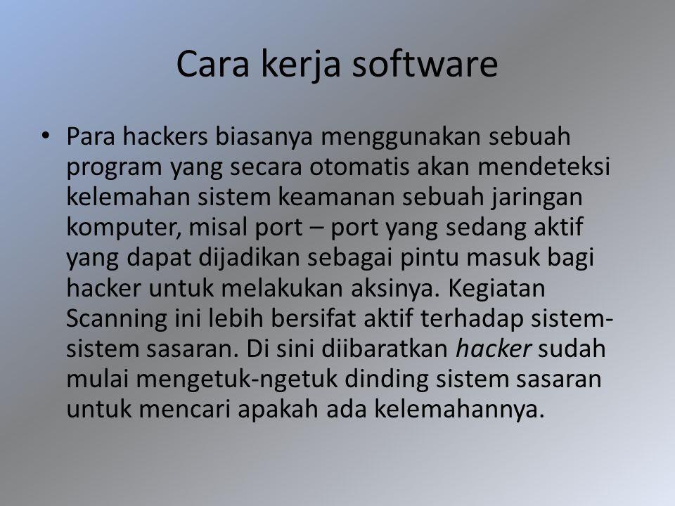 Cara kerja software Para hackers biasanya menggunakan sebuah program yang secara otomatis akan mendeteksi kelemahan sistem keamanan sebuah jaringan ko