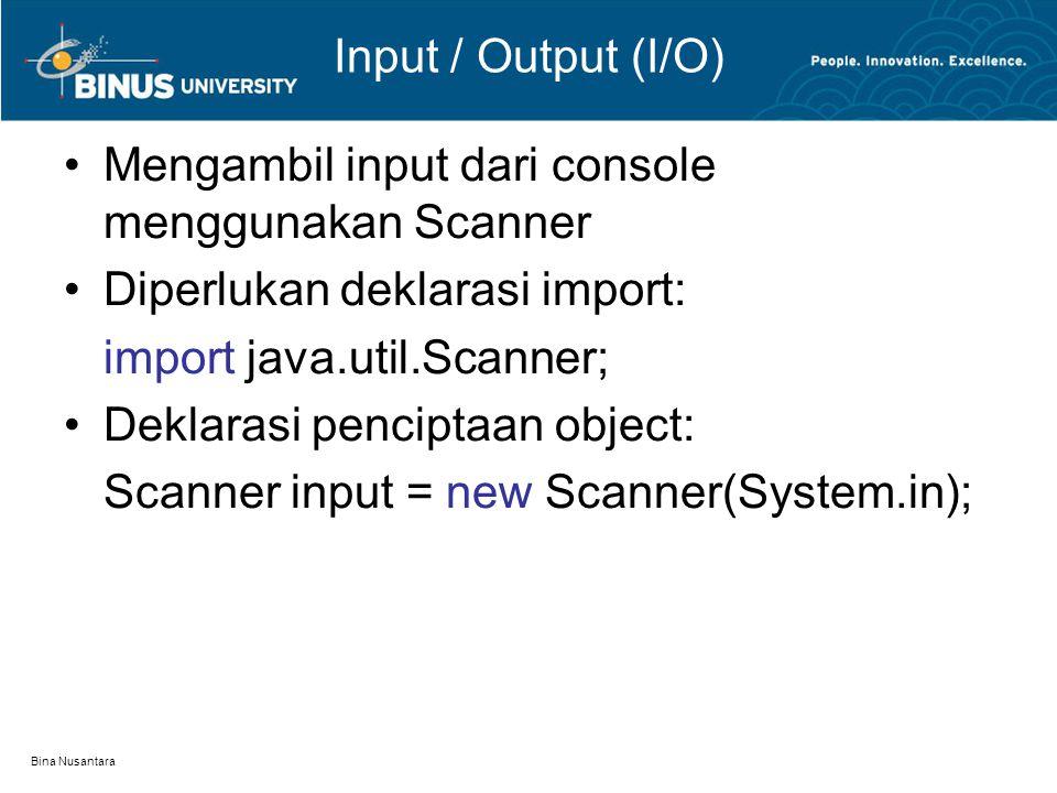 Bina Nusantara Input / Output (I/O) Mengambil input dari console menggunakan Scanner Diperlukan deklarasi import: import java.util.Scanner; Deklarasi penciptaan object: Scanner input = new Scanner(System.in);