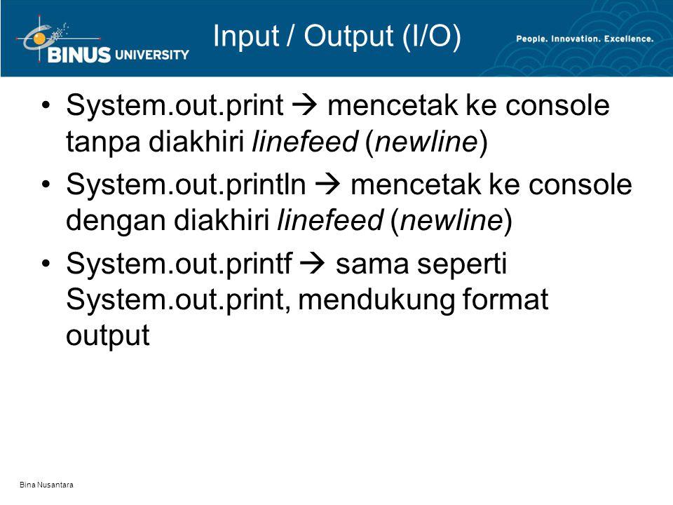 Bina Nusantara Input / Output (I/O) System.out.print  mencetak ke console tanpa diakhiri linefeed (newline) System.out.println  mencetak ke console dengan diakhiri linefeed (newline) System.out.printf  sama seperti System.out.print, mendukung format output