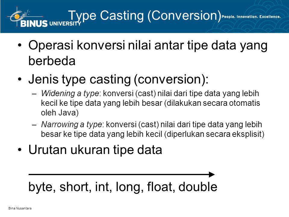 Bina Nusantara Type Casting (Conversion) Operasi konversi nilai antar tipe data yang berbeda Jenis type casting (conversion): –Widening a type: konversi (cast) nilai dari tipe data yang lebih kecil ke tipe data yang lebih besar (dilakukan secara otomatis oleh Java) –Narrowing a type: konversi (cast) nilai dari tipe data yang lebih besar ke tipe data yang lebih kecil (diperlukan secara eksplisit) Urutan ukuran tipe data byte, short, int, long, float, double