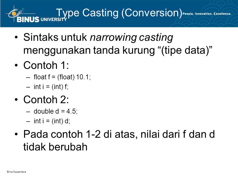 Bina Nusantara Type Casting (Conversion) Sintaks untuk narrowing casting menggunakan tanda kurung (tipe data) Contoh 1: –float f = (float) 10.1; –int i = (int) f; Contoh 2: –double d = 4.5; –int i = (int) d; Pada contoh 1-2 di atas, nilai dari f dan d tidak berubah