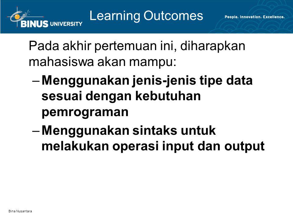 Bina Nusantara Learning Outcomes Pada akhir pertemuan ini, diharapkan mahasiswa akan mampu: –Menggunakan jenis-jenis tipe data sesuai dengan kebutuhan pemrograman –Menggunakan sintaks untuk melakukan operasi input dan output