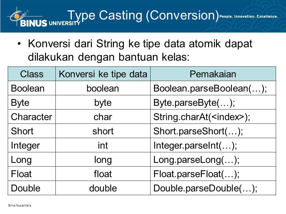 Bina Nusantara Type Casting (Conversion) Konversi dari String ke tipe data atomik dapat dilakukan dengan bantuan kelas: ClassKonversi ke tipe dataPemakaian BooleanbooleanBoolean.parseBoolean(…); BytebyteByte.parseByte( … ); CharactercharString.charAt( ); ShortshortShort.parseShort(…); IntegerintInteger.parseInt(…); LonglongLong.parseLong(…); FloatfloatFloat.parseFloat(…); DoubledoubleDouble.parseDouble(…);