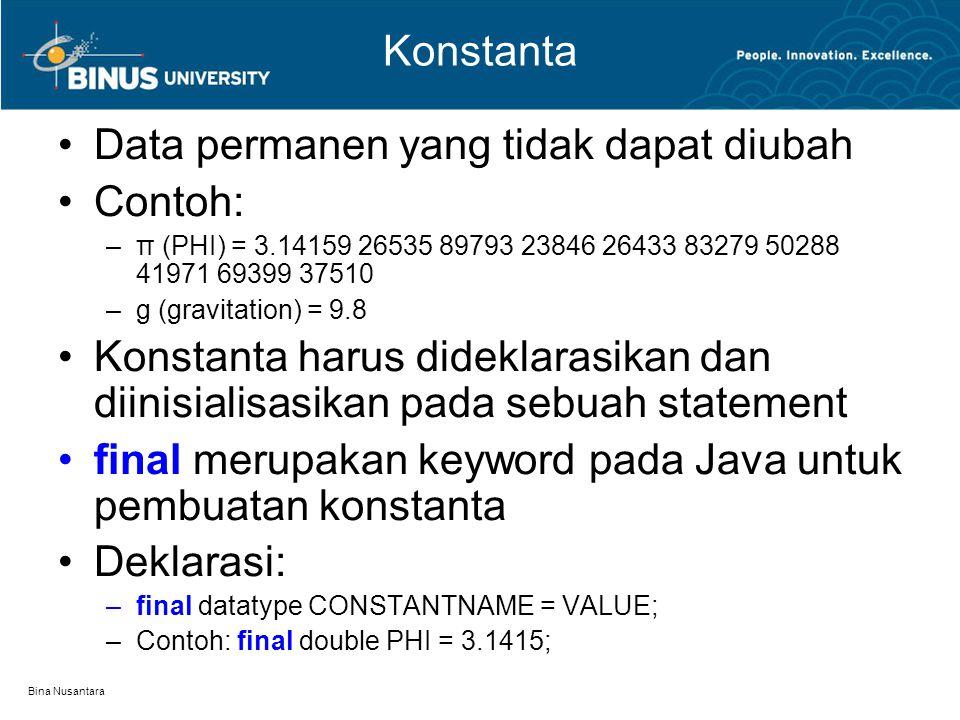 Bina Nusantara Konstanta Data permanen yang tidak dapat diubah Contoh: –π (PHI) = 3.14159 26535 89793 23846 26433 83279 50288 41971 69399 37510 –g (gravitation) = 9.8 Konstanta harus dideklarasikan dan diinisialisasikan pada sebuah statement final merupakan keyword pada Java untuk pembuatan konstanta Deklarasi: –final datatype CONSTANTNAME = VALUE; –Contoh: final double PHI = 3.1415;