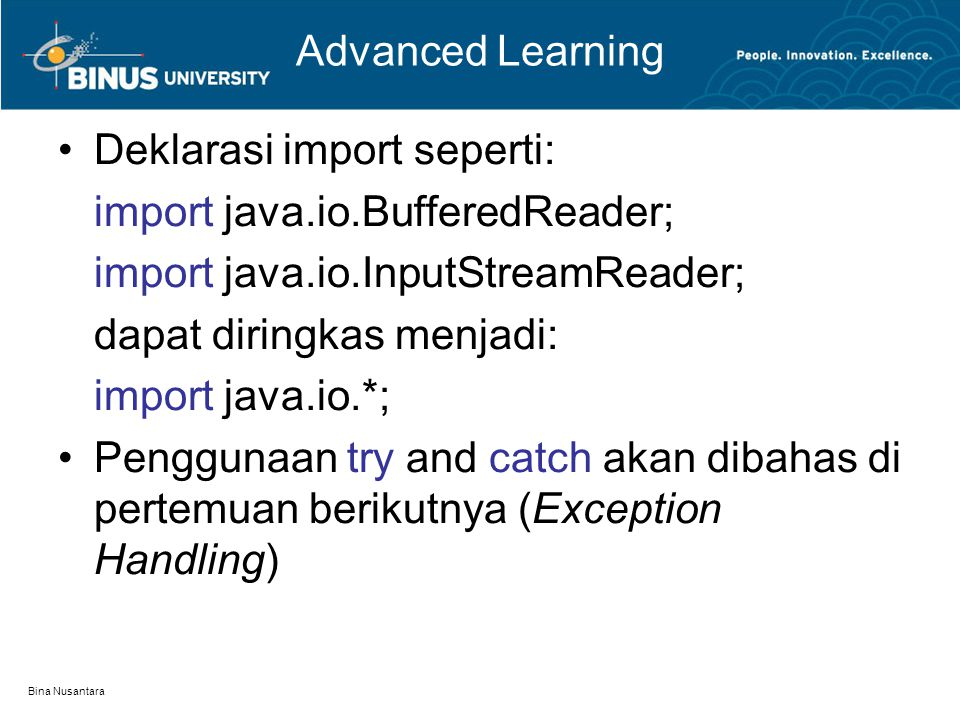 Bina Nusantara Advanced Learning Deklarasi import seperti: import java.io.BufferedReader; import java.io.InputStreamReader; dapat diringkas menjadi: import java.io.*; Penggunaan try and catch akan dibahas di pertemuan berikutnya (Exception Handling)