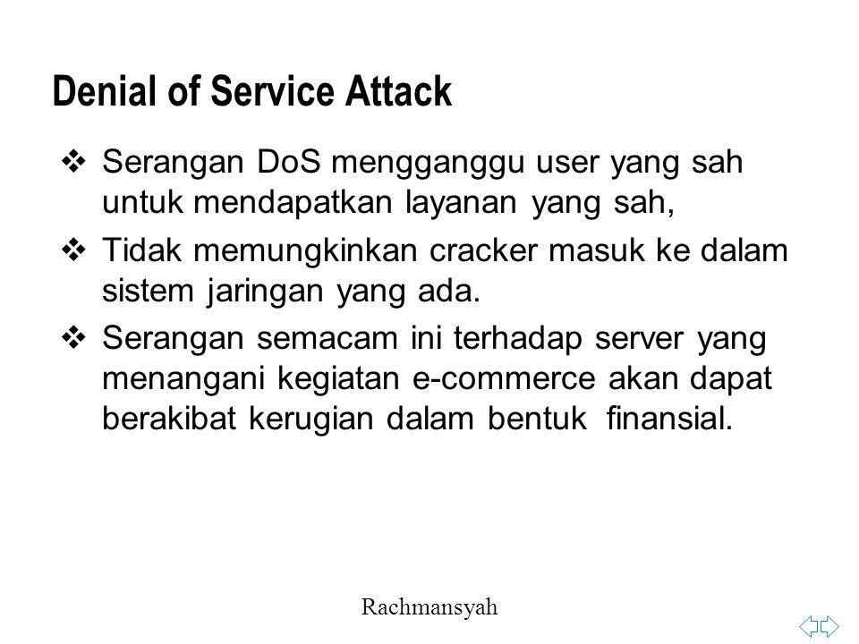 Rachmansyah Denial of Service Attack  Serangan DoS mengganggu user yang sah untuk mendapatkan layanan yang sah,  Tidak memungkinkan cracker masuk ke dalam sistem jaringan yang ada.