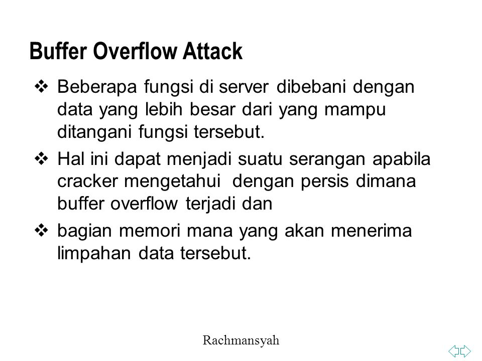 Rachmansyah Buffer Overflow Attack  Beberapa fungsi di server dibebani dengan data yang lebih besar dari yang mampu ditangani fungsi tersebut.