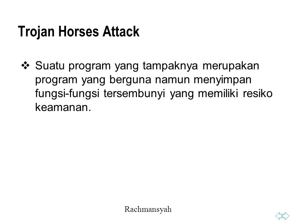 Rachmansyah Trojan Horses Attack  Suatu program yang tampaknya merupakan program yang berguna namun menyimpan fungsi-fungsi tersembunyi yang memiliki resiko keamanan.