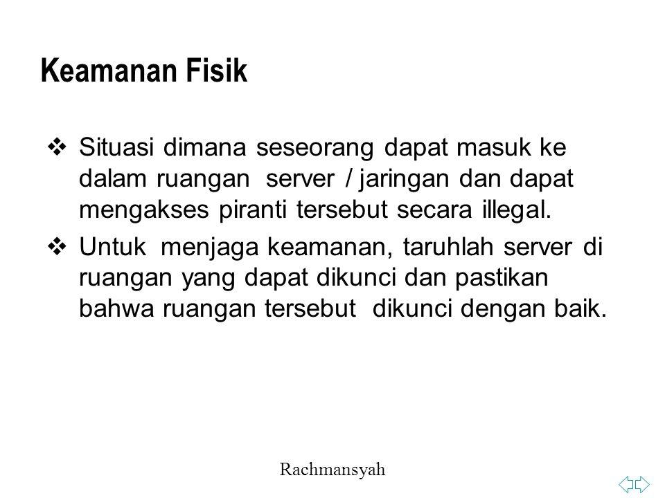 Rachmansyah Keamanan Fisik  Situasi dimana seseorang dapat masuk ke dalam ruangan server / jaringan dan dapat mengakses piranti tersebut secara illegal.