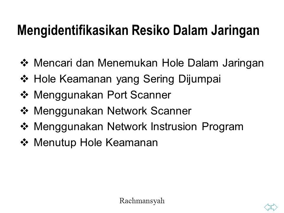 Rachmansyah Mengidentifikasikan Resiko Dalam Jaringan  Mencari dan Menemukan Hole Dalam Jaringan  Hole Keamanan yang Sering Dijumpai  Menggunakan Port Scanner  Menggunakan Network Scanner  Menggunakan Network Instrusion Program  Menutup Hole Keamanan