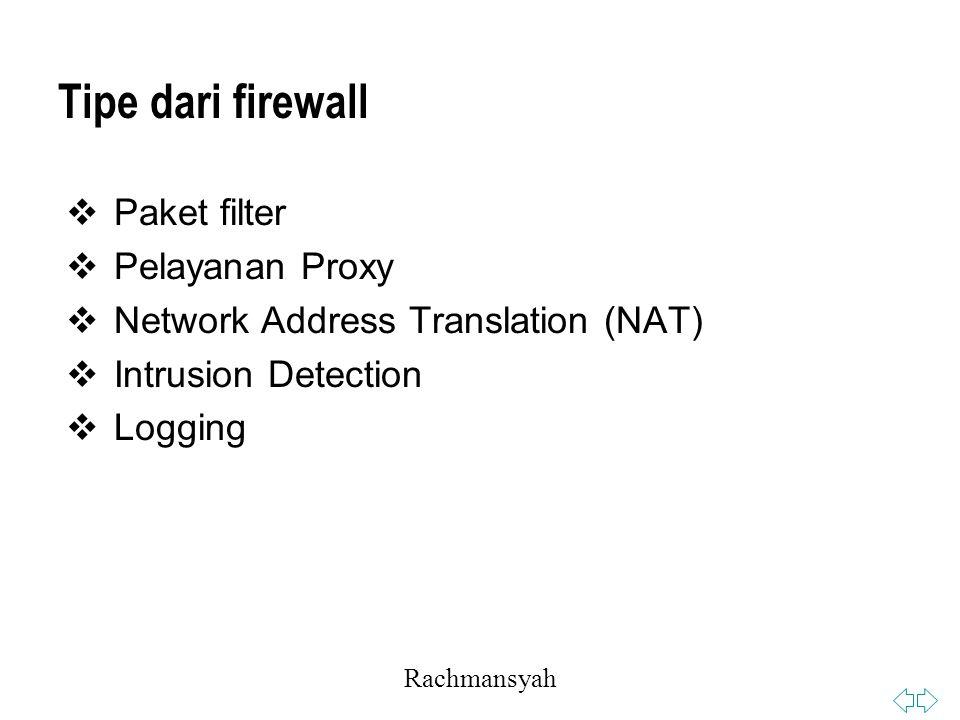 Rachmansyah Tipe dari firewall  Paket filter  Pelayanan Proxy  Network Address Translation (NAT)  Intrusion Detection  Logging
