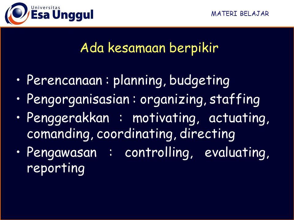 MATERI BELAJAR Perencanaan : planning, budgeting Pengorganisasian : organizing, staffing Penggerakkan : motivating, actuating, comanding, coordinating