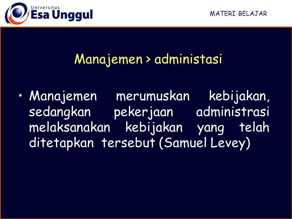 MATERI BELAJAR Manajemen merumuskan kebijakan, sedangkan pekerjaan administrasi melaksanakan kebijakan yang telah ditetapkan tersebut (Samuel Levey) M
