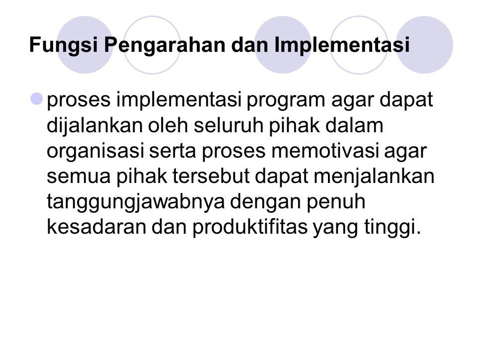 Fungsi Pengarahan dan Implementasi proses implementasi program agar dapat dijalankan oleh seluruh pihak dalam organisasi serta proses memotivasi agar semua pihak tersebut dapat menjalankan tanggungjawabnya dengan penuh kesadaran dan produktifitas yang tinggi.