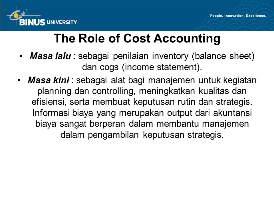 The Role of Cost Accounting Masa lalu : sebagai penilaian inventory (balance sheet) dan cogs (income statement). Masa kini : sebagai alat bagi manajem