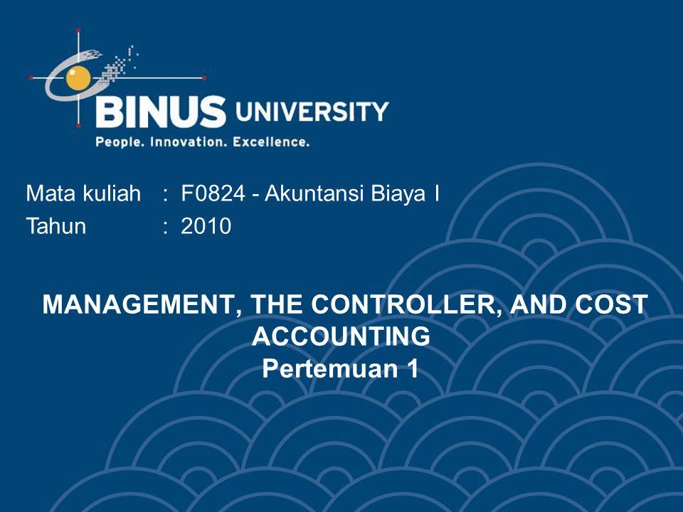 MANAGEMENT, THE CONTROLLER, AND COST ACCOUNTING Pertemuan 1 Mata kuliah: F0824 - Akuntansi Biaya I Tahun : 2010