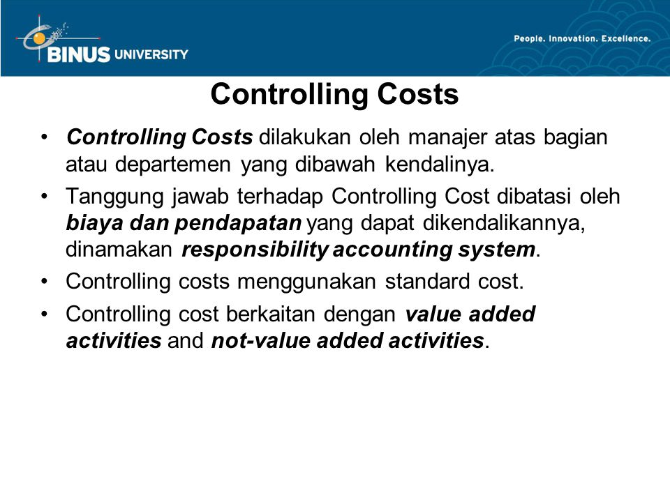 Controlling Costs Controlling Costs dilakukan oleh manajer atas bagian atau departemen yang dibawah kendalinya. Tanggung jawab terhadap Controlling Co