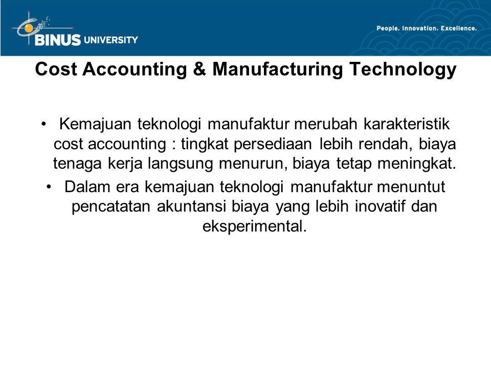 Cost Accounting & Manufacturing Technology Kemajuan teknologi manufaktur merubah karakteristik cost accounting : tingkat persediaan lebih rendah, biay