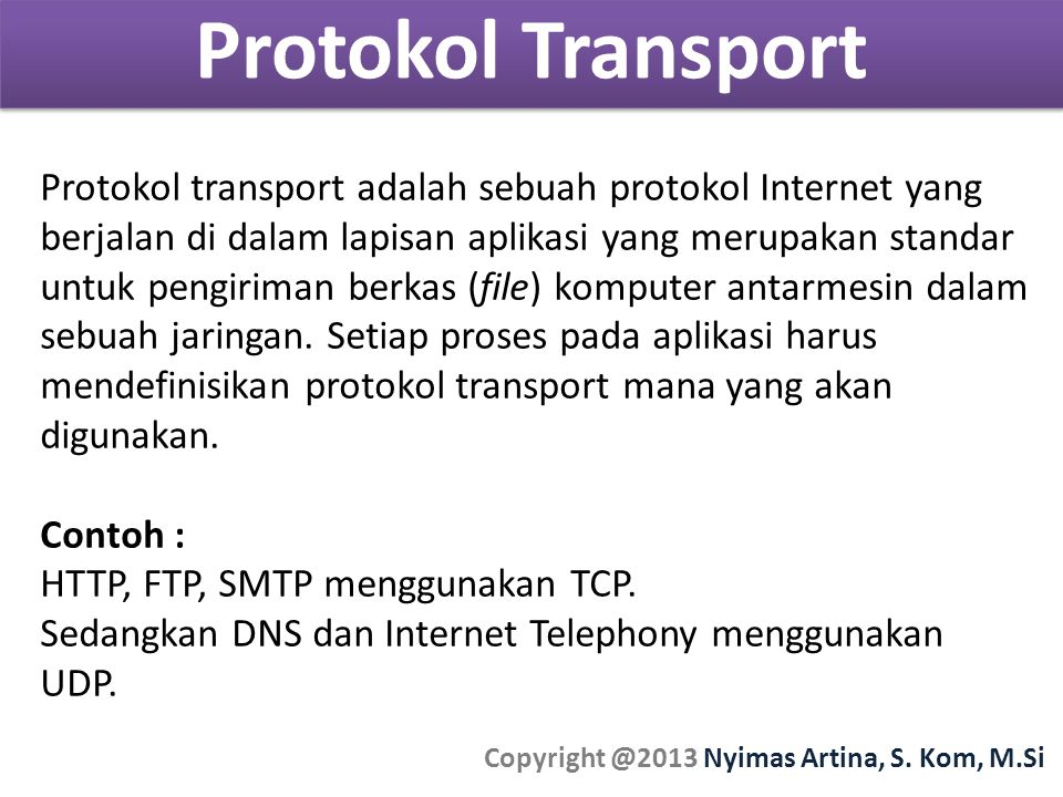 Protokol Transport Copyright @2013 Nyimas Artina, S. Kom, M.Si Protokol transport adalah sebuah protokol Internet yang berjalan di dalam lapisan aplik