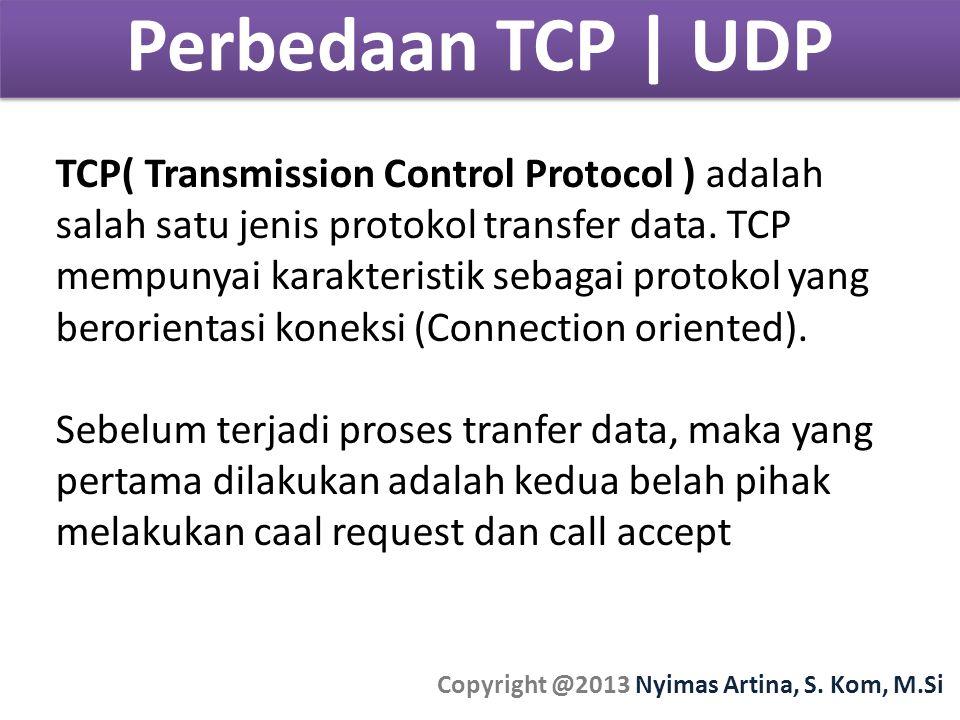 Perbedaan TCP | UDP Copyright @2013 Nyimas Artina, S. Kom, M.Si TCP( Transmission Control Protocol ) adalah salah satu jenis protokol transfer data. T
