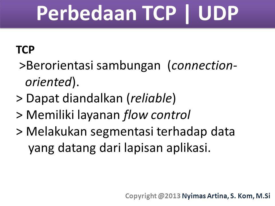 Perbedaan TCP | UDP Copyright @2013 Nyimas Artina, S. Kom, M.Si TCP >Berorientasi sambungan (connection- oriented). > Dapat diandalkan (reliable) > Me