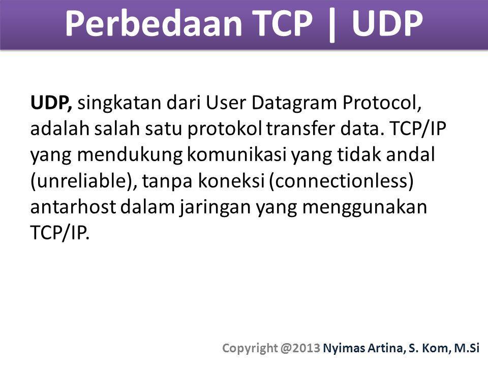 Perbedaan TCP | UDP Copyright @2013 Nyimas Artina, S. Kom, M.Si UDP, singkatan dari User Datagram Protocol, adalah salah satu protokol transfer data.