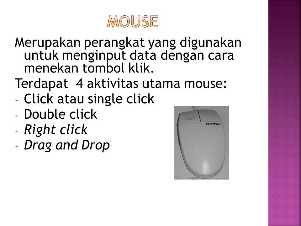 Merupakan perangkat yang digunakan untuk menginput data dengan cara menekan tombol klik. Terdapat 4 aktivitas utama mouse: - Click atau single click -