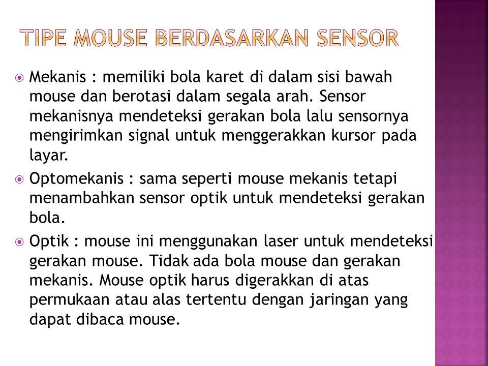 Mekanis : memiliki bola karet di dalam sisi bawah mouse dan berotasi dalam segala arah. Sensor mekanisnya mendeteksi gerakan bola lalu sensornya men