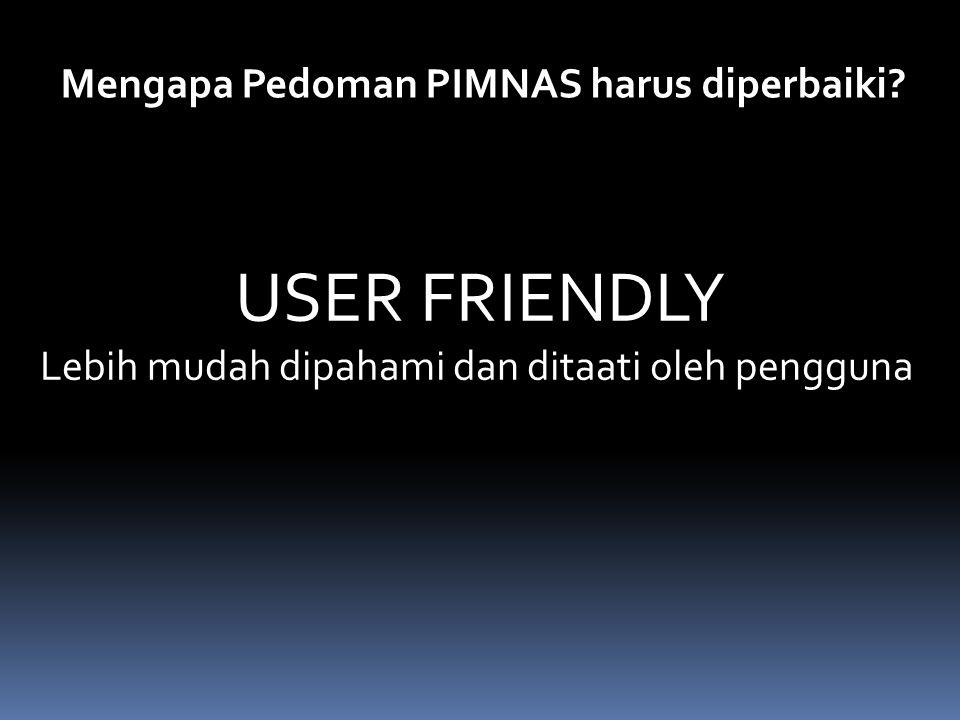 Mengapa Pedoman PIMNAS harus diperbaiki? USER FRIENDLY Lebih mudah dipahami dan ditaati oleh pengguna