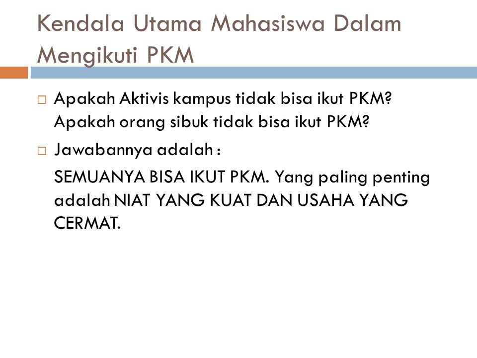 Kendala Utama Mahasiswa Dalam Mengikuti PKM  Apakah Aktivis kampus tidak bisa ikut PKM? Apakah orang sibuk tidak bisa ikut PKM?  Jawabannya adalah :