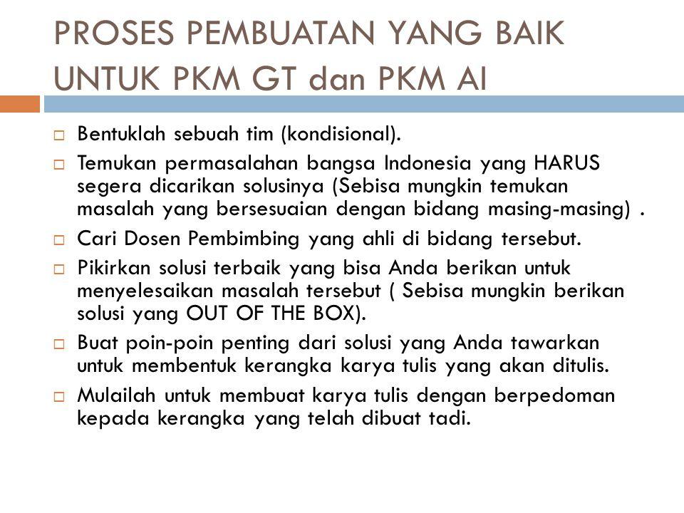 PROSES PEMBUATAN YANG BAIK UNTUK PKM GT dan PKM AI  Bentuklah sebuah tim (kondisional).  Temukan permasalahan bangsa Indonesia yang HARUS segera dic