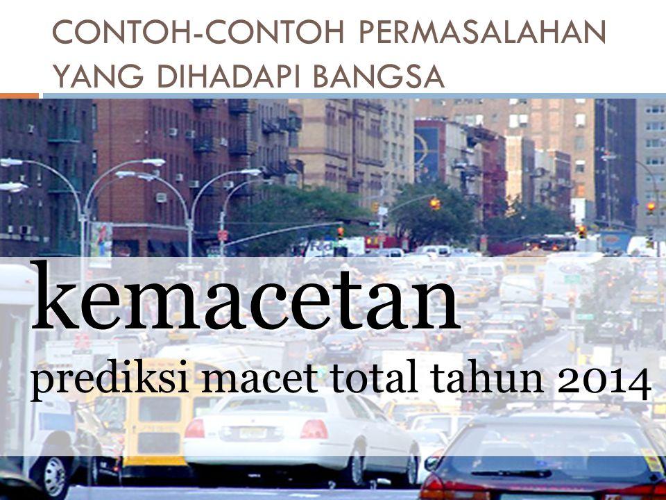 CONTOH-CONTOH PERMASALAHAN YANG DIHADAPI BANGSA kemacetan prediksi macet total tahun 2014