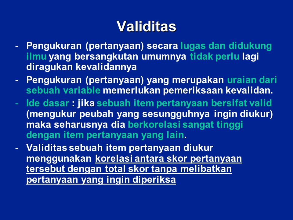 Validitas -Pengukuran (pertanyaan) secara lugas dan didukung ilmu yang bersangkutan umumnya tidak perlu lagi diragukan kevalidannya -Pengukuran (perta