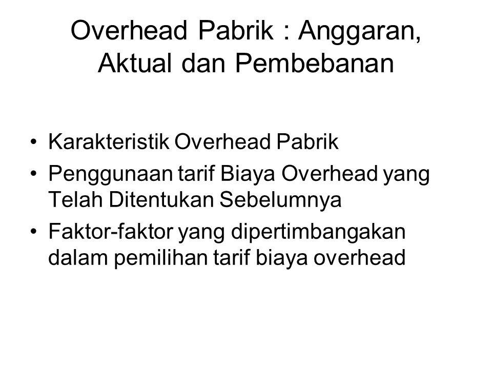 Overhead Pabrik : Anggaran, Aktual dan Pembebanan Karakteristik Overhead Pabrik Penggunaan tarif Biaya Overhead yang Telah Ditentukan Sebelumnya Fakto