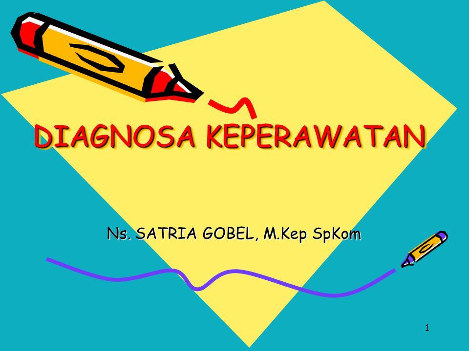 1 DIAGNOSA KEPERAWATAN Ns. SATRIA GOBEL, M.Kep SpKom