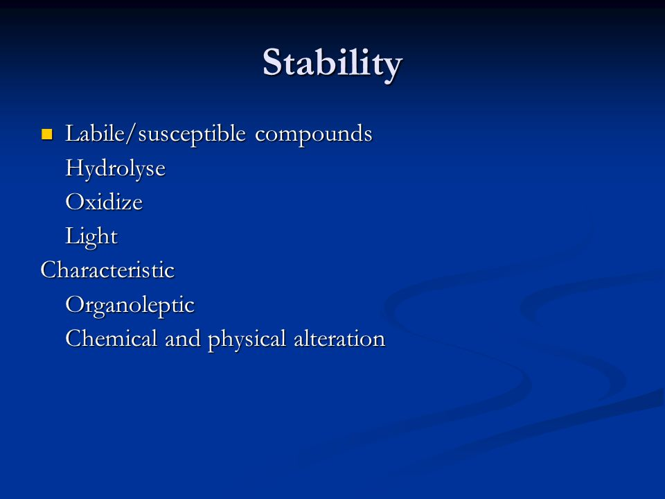 Stability Labile/susceptible compounds Labile/susceptible compoundsHydrolyseOxidizeLightCharacteristicOrganoleptic Chemical and physical alteration